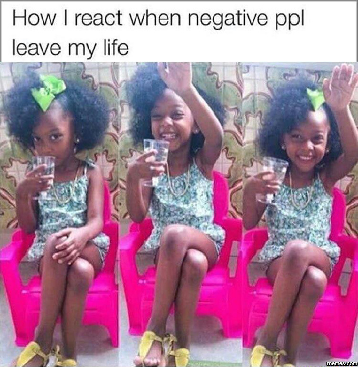 How I react when negative people leave my life…