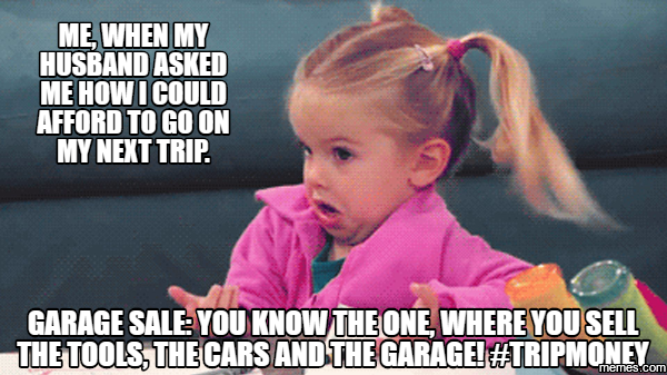 me, When my husband asked me how i could afford to go on my next trip. Garage sale: you know the one, where you sell the tools, the cars and