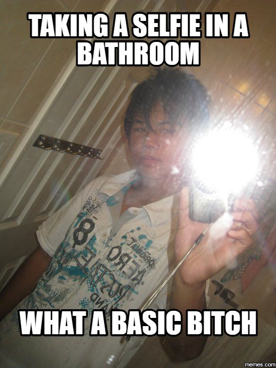 taking a selfie in a bathroom what a basic bitch. taking a selfie in a bathroom what a basic bitch   Memes com