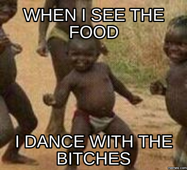 when i see the food i dance with the bitches