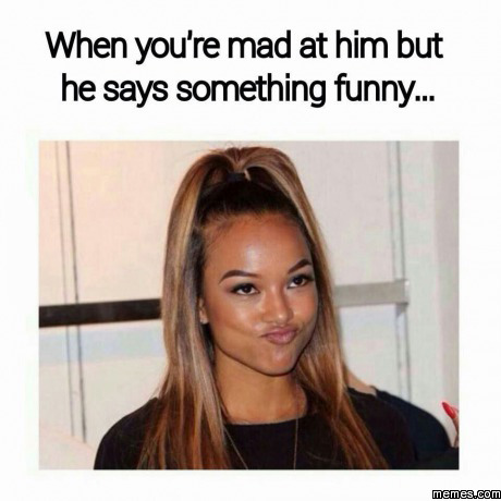 When youre mad at him but he says something funny