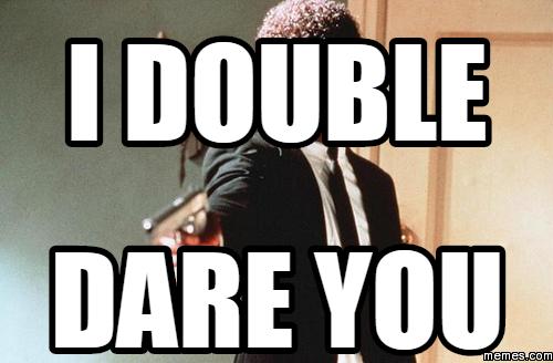 I Dare You I Double Dare You Meme