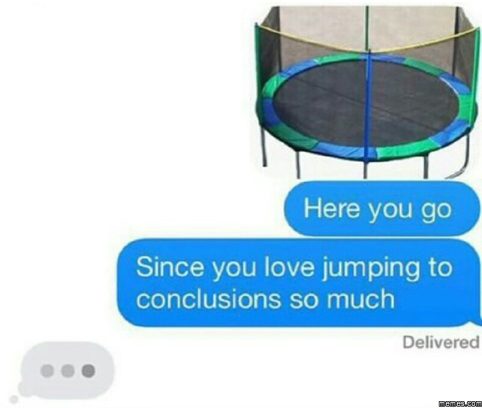 Since you love jumping to conclusions so much