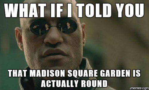 575699 madison square garden is actually round memes com,Madison Meme