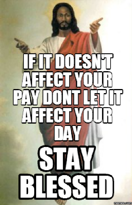 621287 if it doesn't affect your pay dont let it affect your day stay,Blessed Meme