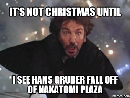 It's not Christmas until I see Hans Gruber fall off of Nakatomi Plaza