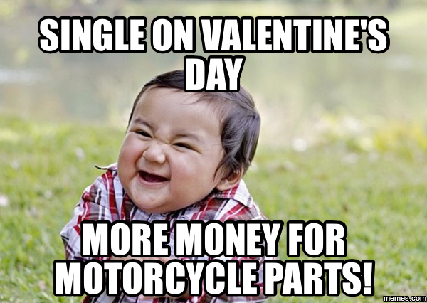 Single On Valentineu0027s Day More Money For Motorcycle Parts!