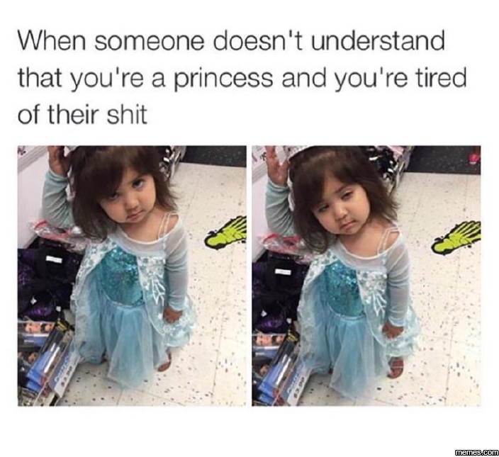 When someone doesn't understand that you're a princess