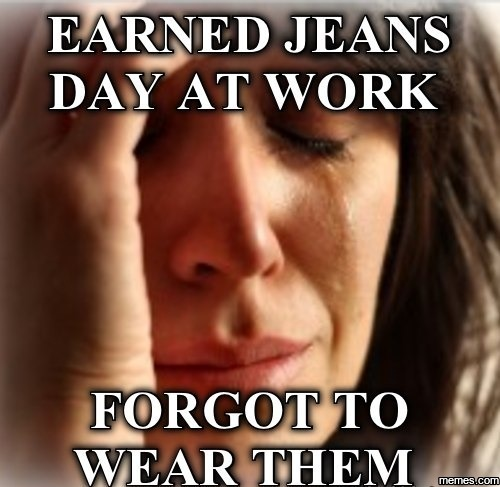 935067 earned jeans day at work memes com,Jeans Day Meme