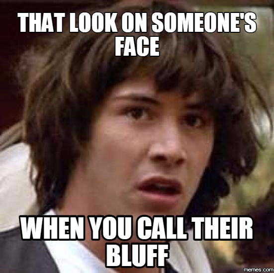 That look on someone's face When you call their bluff
