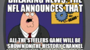 BREAKING NEWS: THE NFL ANNOUNCES THAT  ALL THE STEELERS GAME WILL BE SHOWN ON THE HISTORY CHANNEL SINCE THEIR FANS LIVE IN THE PAST.