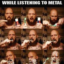Brushing teeth while listening to metal