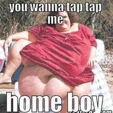 You wanna tap tap me home boy...