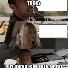 Did you practice for choir today...