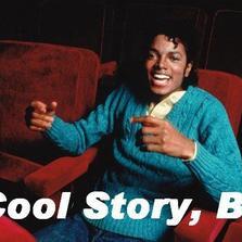 Cool story bro Michael Jackson...