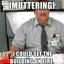 I could set the building on fire...