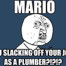 Why you slacking off your job as a plumber...