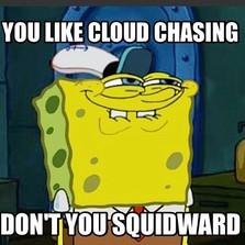 You like cloud chasing...