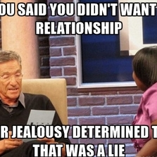 You said you didn't want a relationship...