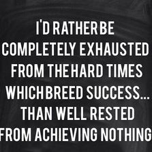 I'd rather be completely exhausted...