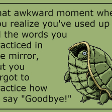 You forgot to practice how to say goodbye...