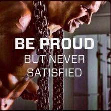 Be proud but never satisfied...