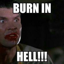 Burn in hell...