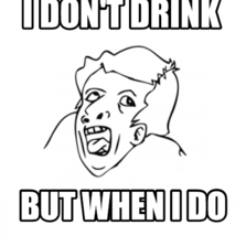 I don't drink  but when i do