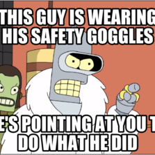 This guy is wearing his safety goggles he's pointing at you to do what he did