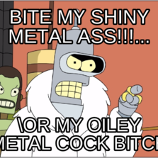 bite my shiny metal ass!!!... or my oiley metal cock bitch