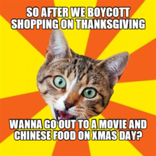 So after we boycott shopping on Thanksgiving Wanna go out to a movie and Chinese food on Xmas Day?
