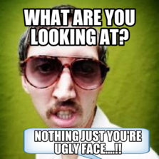 What are you looking at? Nothing just you're ugly face....!!