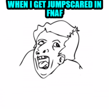 when i get jumpscared in fnaf