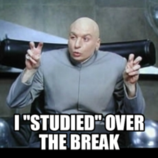 "I ""studied"" over the break"