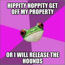 Hippity hoppity get off my property Or I will release the hounds