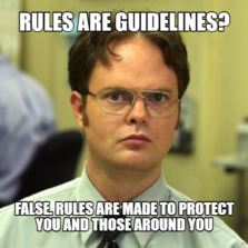 Rules are guidelines? False. Rules are made to protect you and those around you