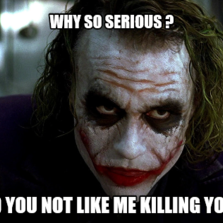 Why so serious ? Did you not like me killing you ?