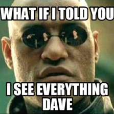 What if I told you  I see everything dave