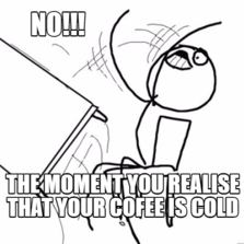no!!! the moment you realise that your cofee is cold