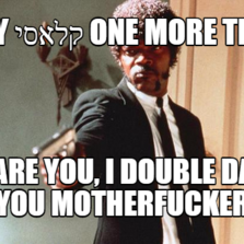 Say קלאסי one more time I dare you, I double dare you motherfucker