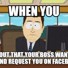 When You  Find out that your boss wants to friend request you on facebook
