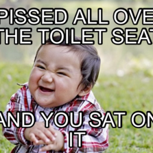 I pissed all over tHe toilet seat  And you sat on it