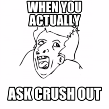 When you actually ask crush out