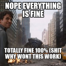 Nope everything is fine totally fine 100% (Shit why wont this work)