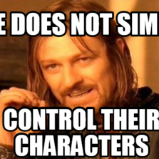 One does not simply Control their characters