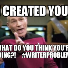 I created you! What do you think you're  doing?!     #writerproblems