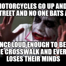 Loud Motorcycles go up and down the street and no one bats an eye Fart once loud enough to be heard in the crosswalk and everyone loses thei