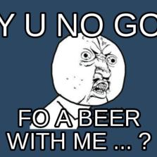 y u no go fo a beer with me ... ?