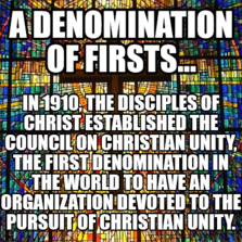 A Denomination of Firsts... In 1910, the Disciples of Christ established the Council on Christian Unity, the first denomination in the world