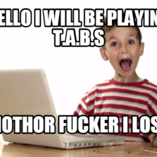 hello i will be playing t.a.b.s  mothor fucker i lost